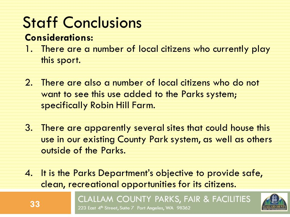 CLALLAM COUNTY PARKS, FAIR & FACILITIES 223 East 4 th Street, Suite 7 Port Angeles, WA 98362 33 Staff Conclusions Considerations: 1.There are a number of local citizens who currently play this sport.