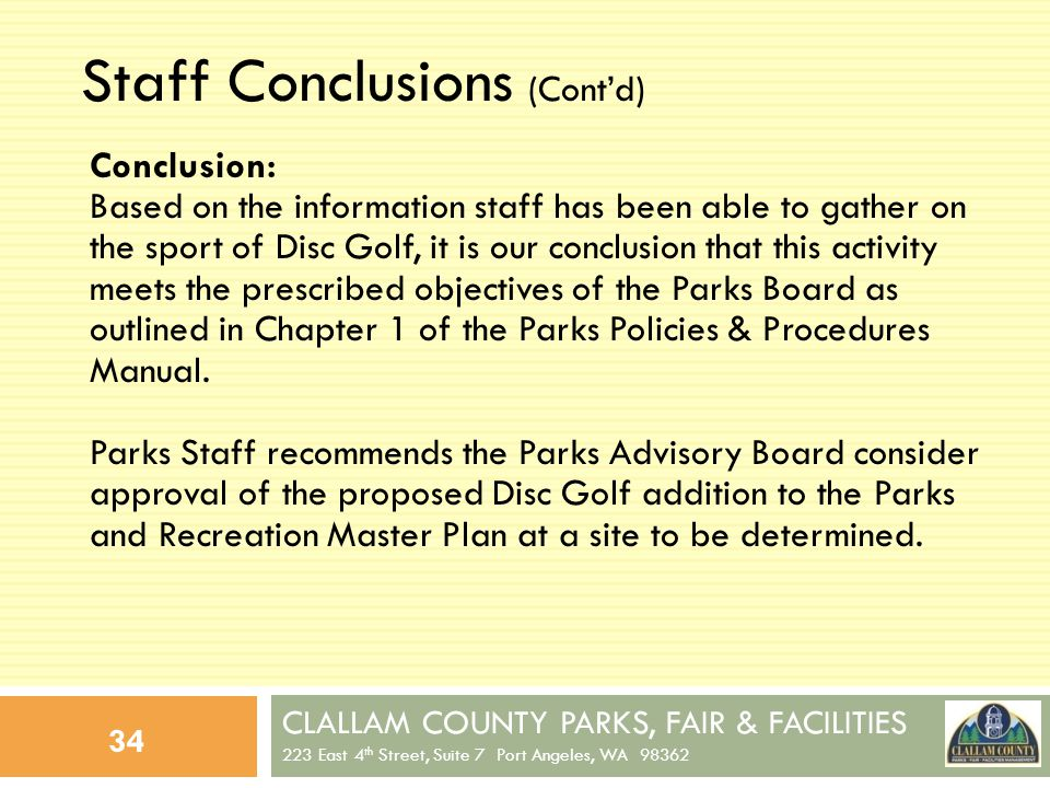 CLALLAM COUNTY PARKS, FAIR & FACILITIES 223 East 4 th Street, Suite 7 Port Angeles, WA 98362 34 Staff Conclusions (Contd) Conclusion: Based on the information staff has been able to gather on the sport of Disc Golf, it is our conclusion that this activity meets the prescribed objectives of the Parks Board as outlined in Chapter 1 of the Parks Policies & Procedures Manual.