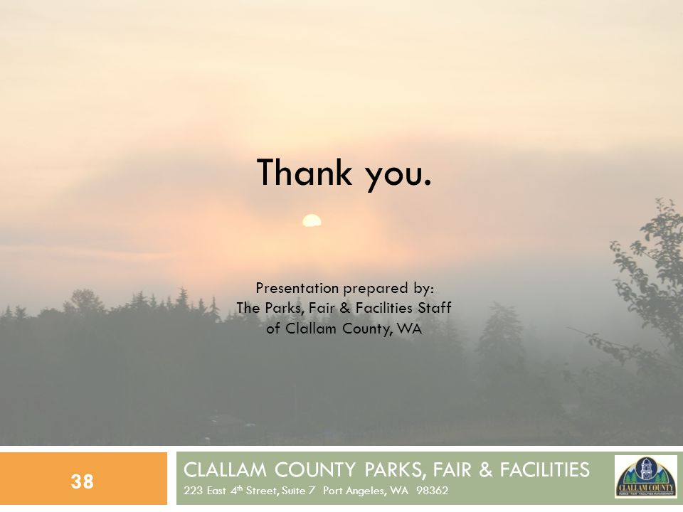 CLALLAM COUNTY PARKS, FAIR & FACILITIES 223 East 4 th Street, Suite 7 Port Angeles, WA 98362 38 Thank you.