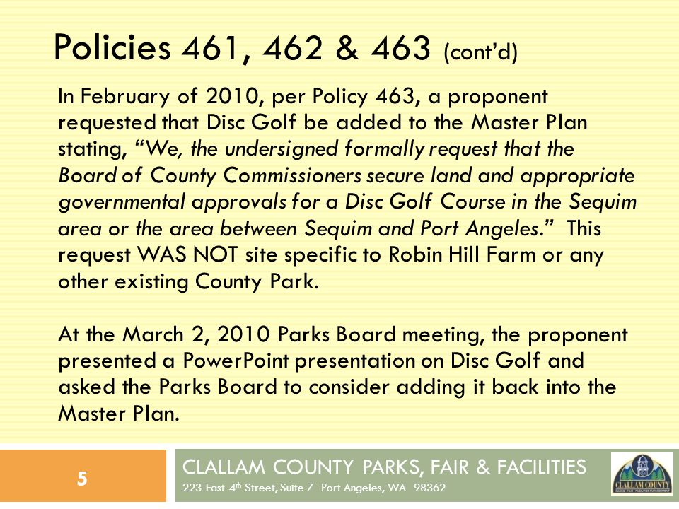 CLALLAM COUNTY PARKS, FAIR & FACILITIES 223 East 4 th Street, Suite 7 Port Angeles, WA 98362 6 Policies 461, 462 & 463 (contd) After a discussion on the issue, and hearing several comments made by citizens in attendance at the meeting, the Parks Board requested that staff review the proposal; assess existing County Park sites; assess other potential non-County sites, and finally, make a recommendation to the Parks Board at a future meeting as to whether or not to approve the addition of Disc Golf to the Master Plan at a site to be determined.