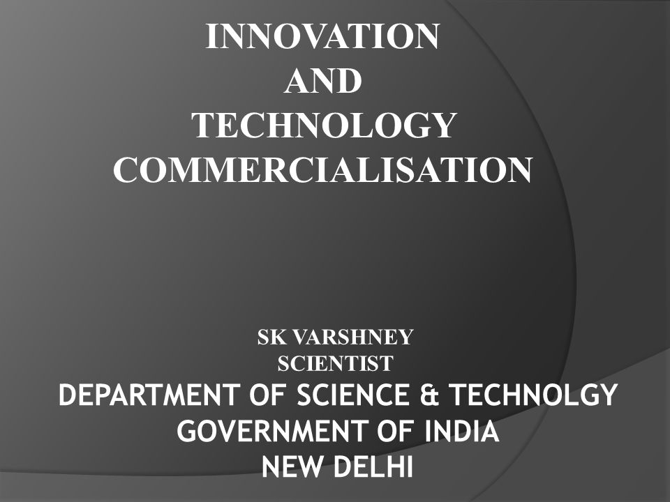 INNOVATION AND TECHNOLOGY COMMERCIALISATION DEPARTMENT OF SCIENCE & TECHNOLGY GOVERNMENT OF INDIA NEW DELHI SK VARSHNEY SCIENTIST