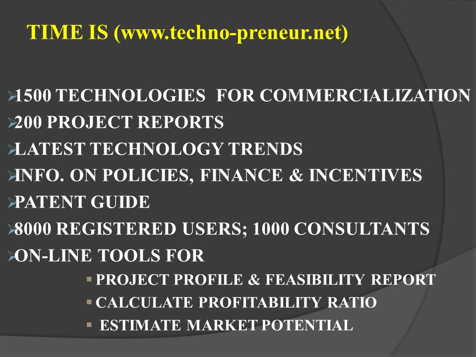 TIME IS (www.techno-preneur.net) 1500 TECHNOLOGIES FOR COMMERCIALIZATION 200 PROJECT REPORTS LATEST TECHNOLOGY TRENDS INFO. ON POLICIES, FINANCE & INC