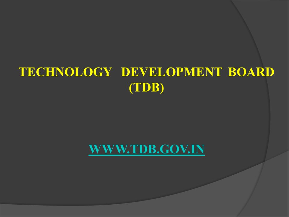 TECHNOLOGY DEVELOPMENT BOARD (TDB) WWW.TDB.GOV.IN WWW.TDB.GOV.IN