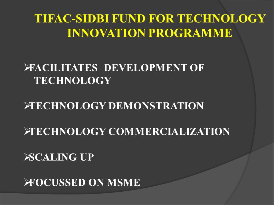 TIFAC-SIDBI FUND FOR TECHNOLOGY INNOVATION PROGRAMME FACILITATES DEVELOPMENT OF TECHNOLOGY TECHNOLOGY DEMONSTRATION TECHNOLOGY COMMERCIALIZATION SCALING UP FOCUSSED ON MSME