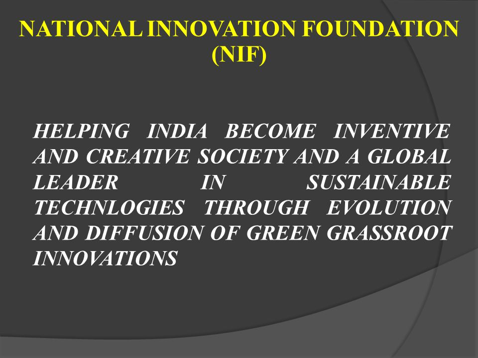 NATIONAL INNOVATION FOUNDATION (NIF) HELPING INDIA BECOME INVENTIVE AND CREATIVE SOCIETY AND A GLOBAL LEADER IN SUSTAINABLE TECHNLOGIES THROUGH EVOLUT