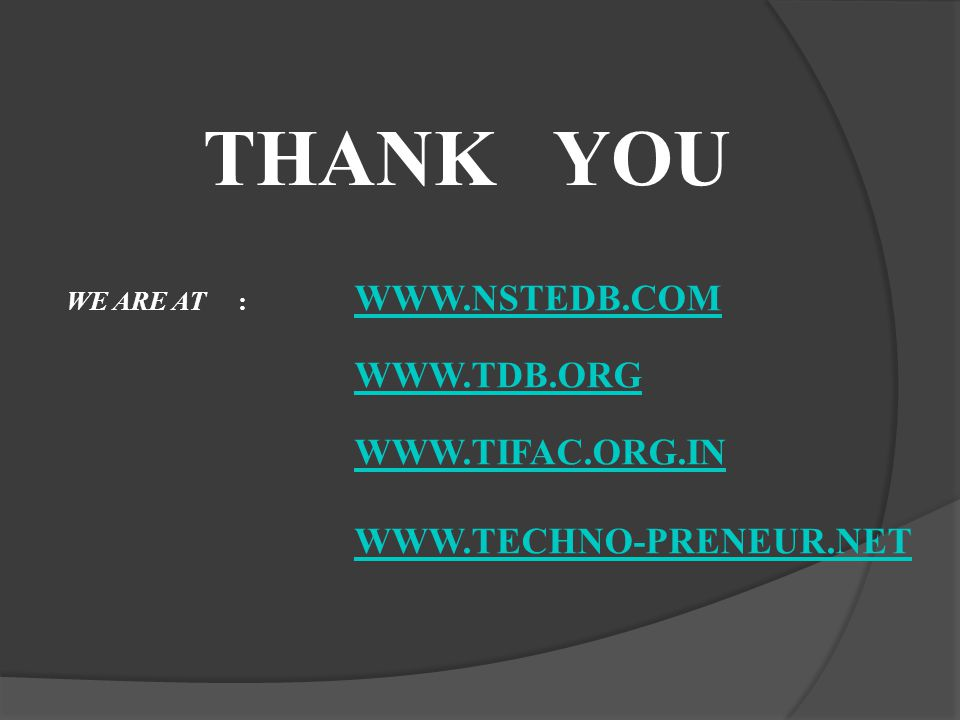 THANK YOU WE ARE AT : WWW.NSTEDB.COM WWW.NSTEDB.COM WWW.TDB.ORG WWW.TIFAC.ORG.IN WWW.TECHNO-PRENEUR.NET