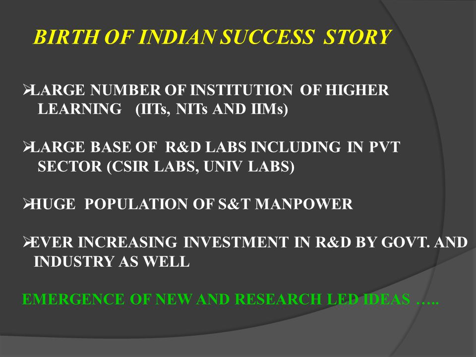 BIRTH OF INDIAN SUCCESS STORY LARGE NUMBER OF INSTITUTION OF HIGHER LEARNING (IITs, NITs AND IIMs) LARGE BASE OF R&D LABS INCLUDING IN PVT SECTOR (CSIR LABS, UNIV LABS) HUGE POPULATION OF S&T MANPOWER EVER INCREASING INVESTMENT IN R&D BY GOVT.