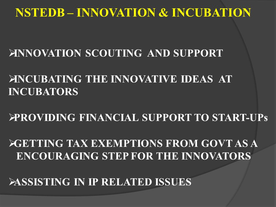 NSTEDB – INNOVATION & INCUBATION INNOVATION SCOUTING AND SUPPORT INCUBATING THE INNOVATIVE IDEAS AT INCUBATORS PROVIDING FINANCIAL SUPPORT TO START-UPs GETTING TAX EXEMPTIONS FROM GOVT AS A ENCOURAGING STEP FOR THE INNOVATORS ASSISTING IN IP RELATED ISSUES