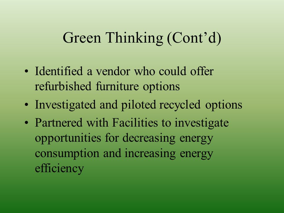 Green Thinking (Contd) Identified a vendor who could offer refurbished furniture options Investigated and piloted recycled options Partnered with Facilities to investigate opportunities for decreasing energy consumption and increasing energy efficiency