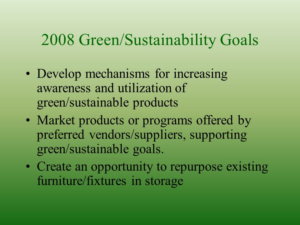 2008 Green/Sustainability Goals Develop mechanisms for increasing awareness and utilization of green/sustainable products Market products or programs offered by preferred vendors/suppliers, supporting green/sustainable goals.