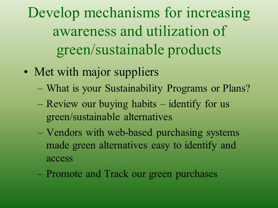 Develop mechanisms for increasing awareness and utilization of green/sustainable products Met with major suppliers –What is your Sustainability Programs or Plans.