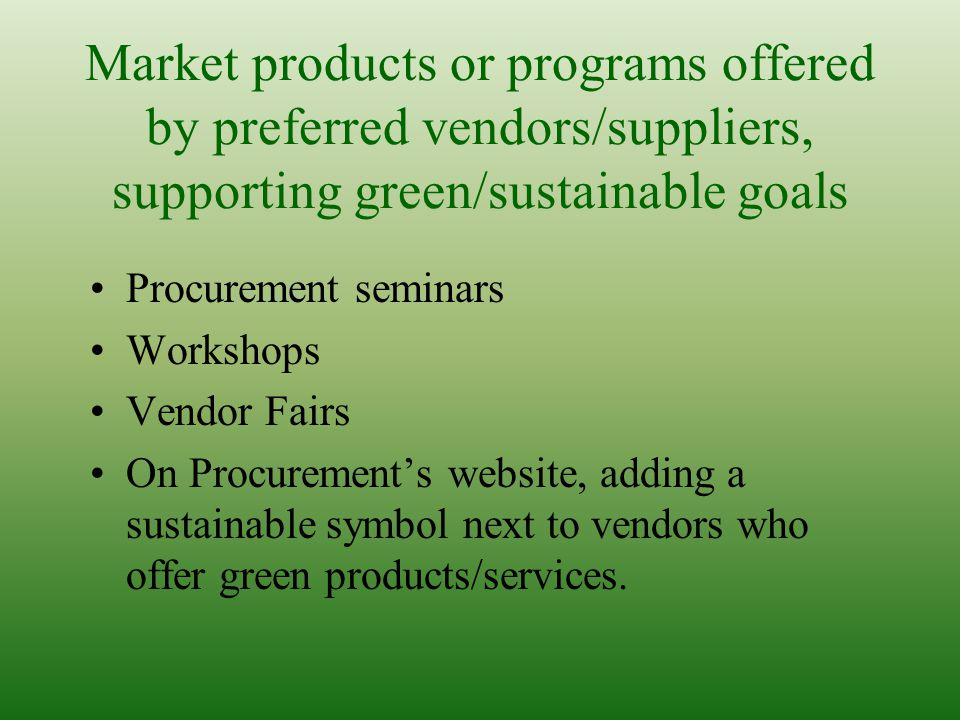 Market products or programs offered by preferred vendors/suppliers, supporting green/sustainable goals Procurement seminars Workshops Vendor Fairs On Procurements website, adding a sustainable symbol next to vendors who offer green products/services.