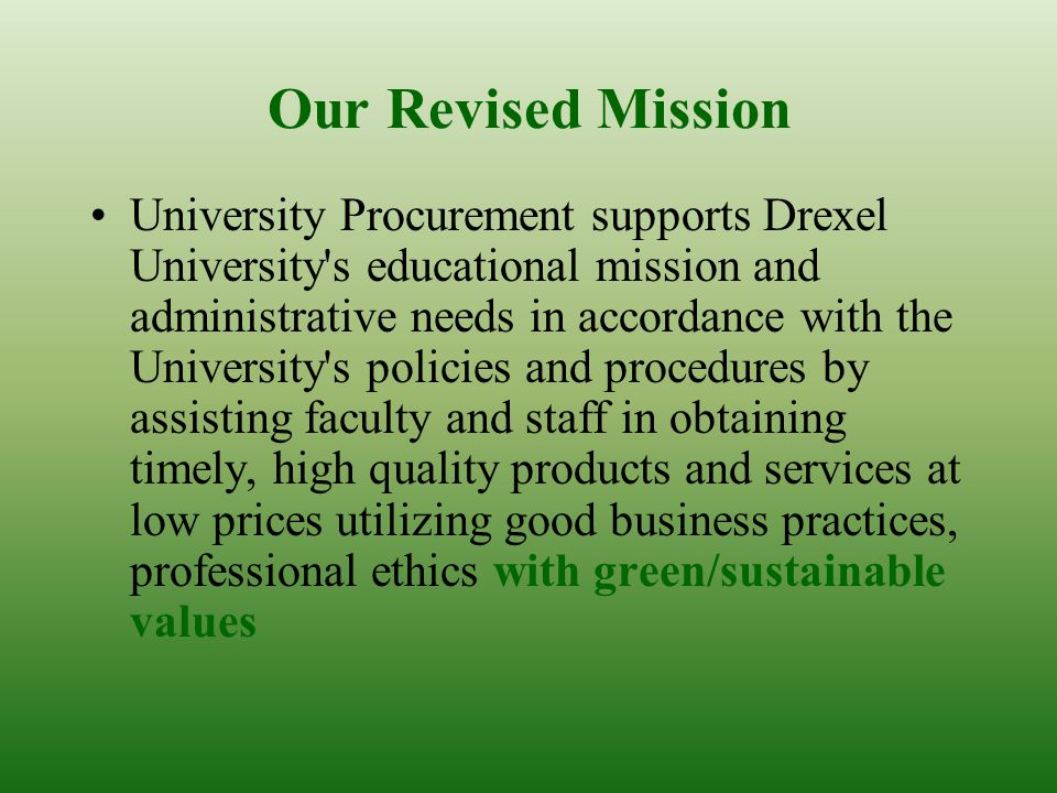 Our Revised Mission University Procurement supports Drexel University s educational mission and administrative needs in accordance with the University s policies and procedures by assisting faculty and staff in obtaining timely, high quality products and services at low prices utilizing good business practices, professional ethics with green/sustainable values
