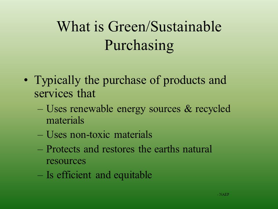 What is Green/Sustainable Purchasing Typically the purchase of products and services that –Uses renewable energy sources & recycled materials –Uses non-toxic materials –Protects and restores the earths natural resources –Is efficient and equitable - NAEP