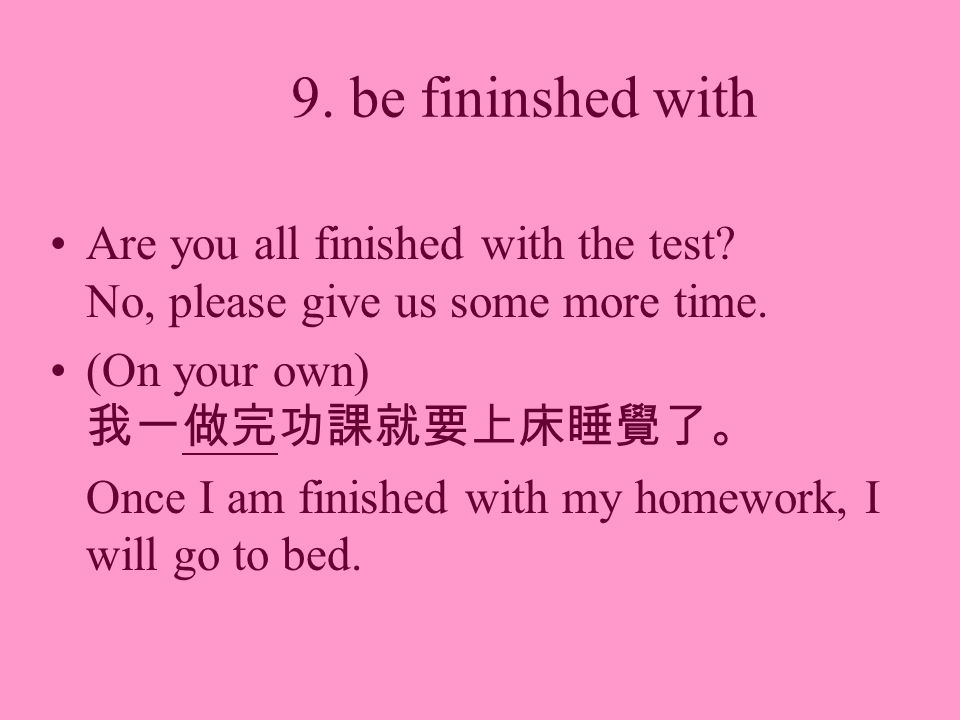 9. be fininshed with Are you all finished with the test? No, please give us some more time. (On your own) Once I am finished with my homework, I will