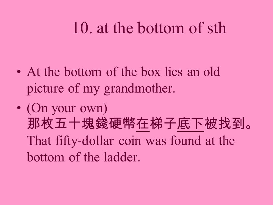 10. at the bottom of sth At the bottom of the box lies an old picture of my grandmother.
