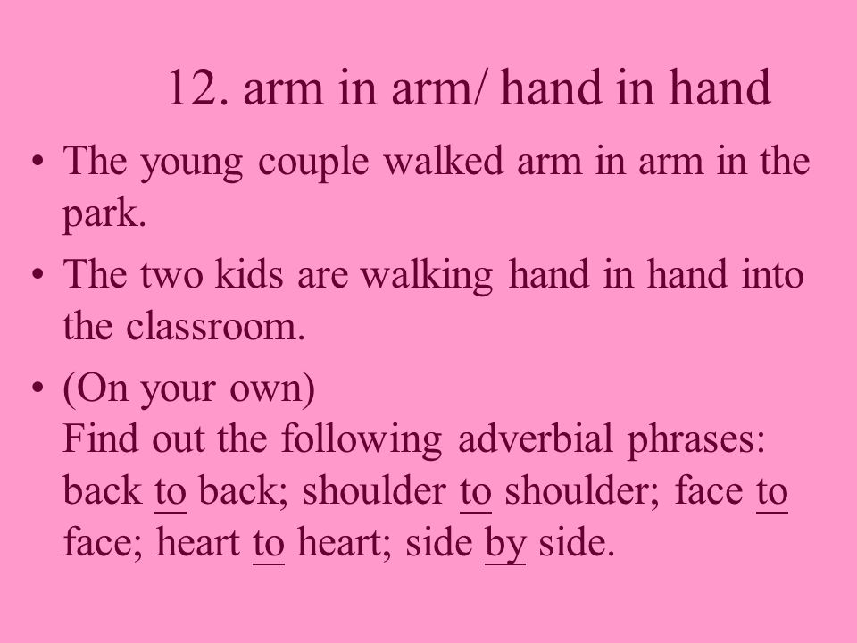 12. arm in arm/ hand in hand The young couple walked arm in arm in the park. The two kids are walking hand in hand into the classroom. (On your own) F