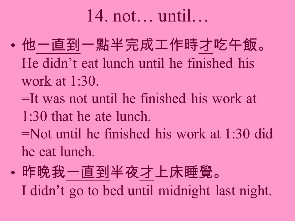 14. not… until… He didnt eat lunch until he finished his work at 1:30. =It was not until he finished his work at 1:30 that he ate lunch. =Not until he