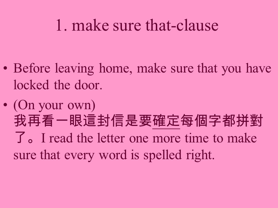 1. make sure that-clause Before leaving home, make sure that you have locked the door. (On your own) I read the letter one more time to make sure that