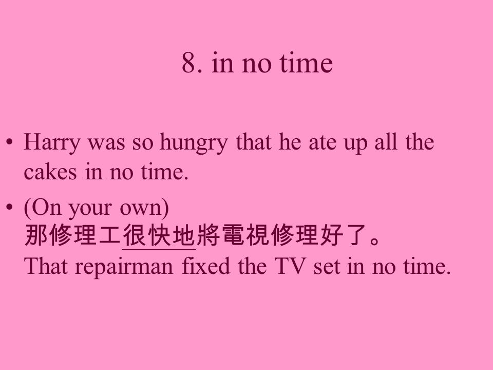 8. in no time Harry was so hungry that he ate up all the cakes in no time. (On your own) That repairman fixed the TV set in no time.