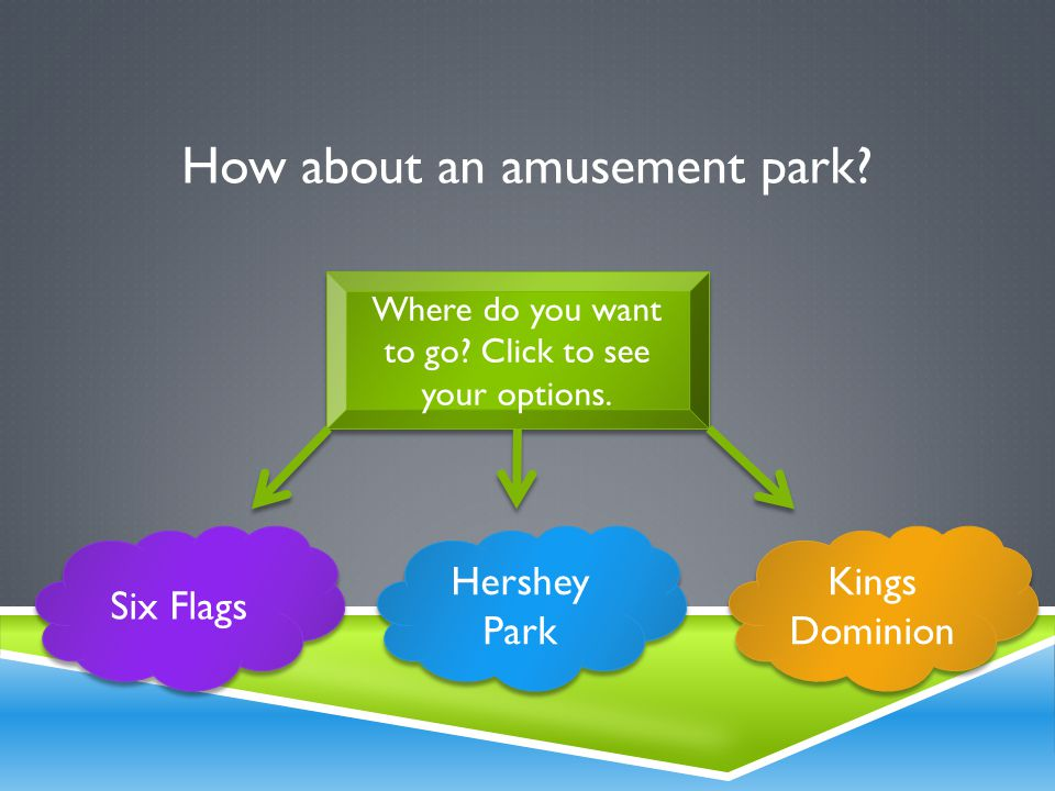 How about an amusement park. Where do you want to go.