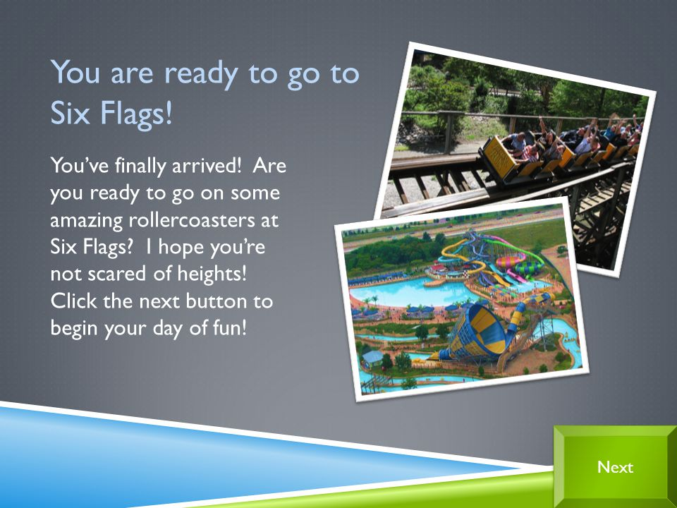 Youve finally arrived. Are you ready to go on some amazing rollercoasters at Six Flags.
