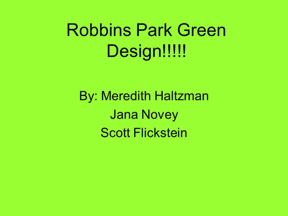 Robbins Park Green Design!!!!! By: Meredith Haltzman Jana Novey Scott Flickstein