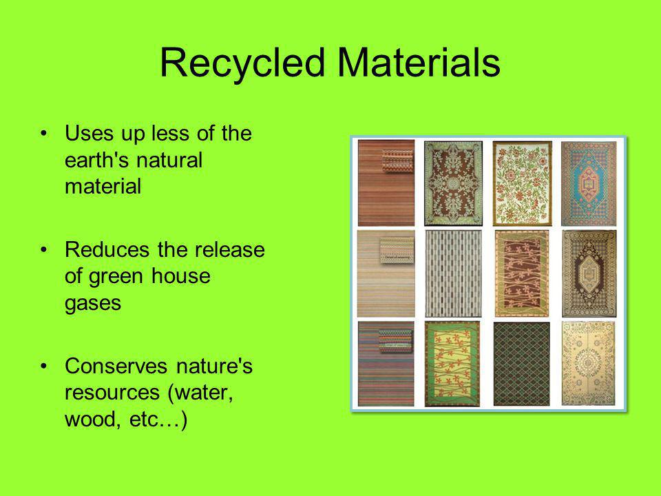 Recycled Materials Uses up less of the earth s natural material Reduces the release of green house gases Conserves nature s resources (water, wood, etc…)