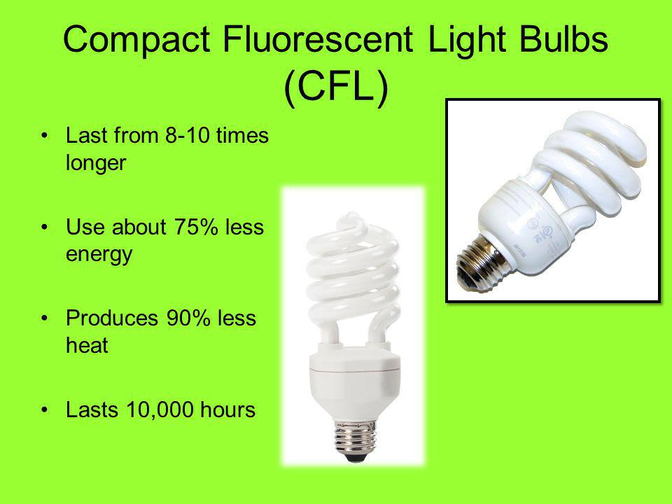 Compact Fluorescent Light Bulbs (CFL) Last from 8-10 times longer Use about 75% less energy Produces 90% less heat Lasts 10,000 hours
