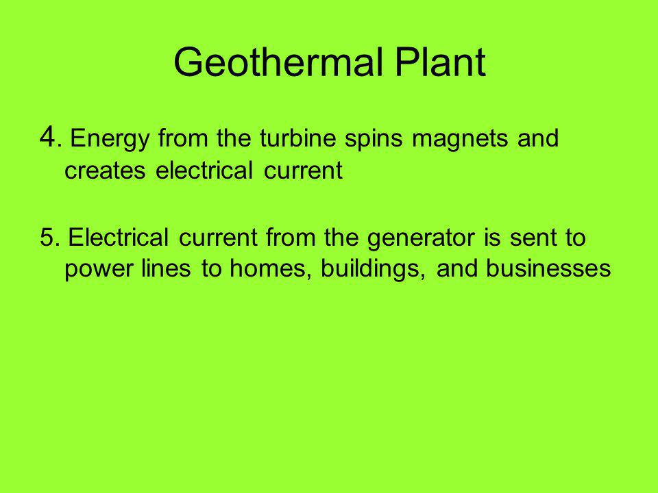 Geothermal Plant 4. Energy from the turbine spins magnets and creates electrical current 5.