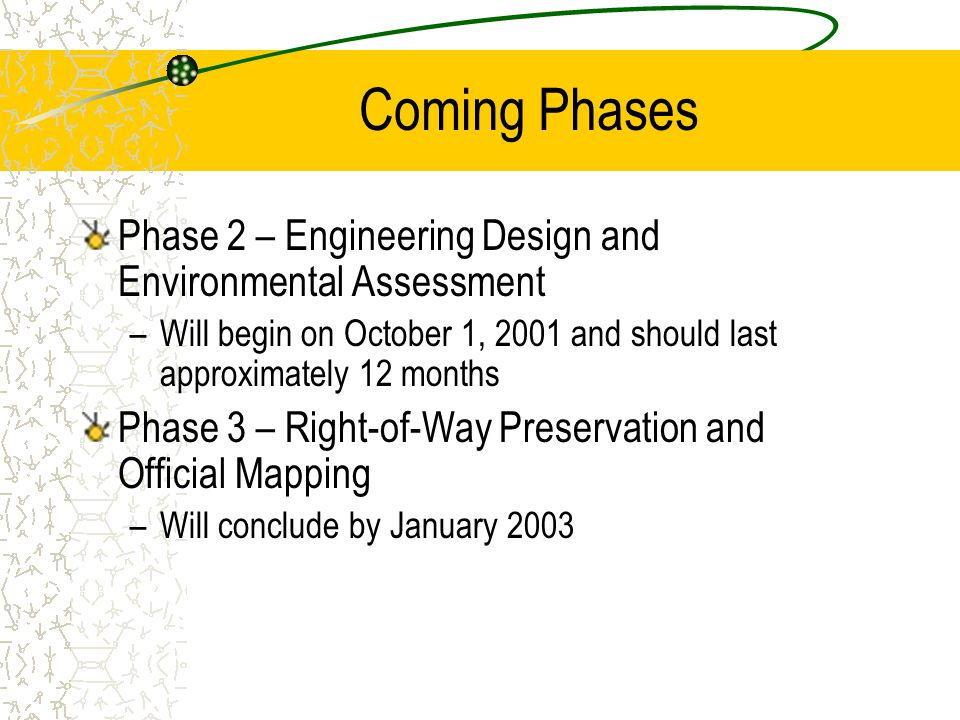 Coming Phases Phase 2 – Engineering Design and Environmental Assessment –Will begin on October 1, 2001 and should last approximately 12 months Phase 3 – Right-of-Way Preservation and Official Mapping –Will conclude by January 2003