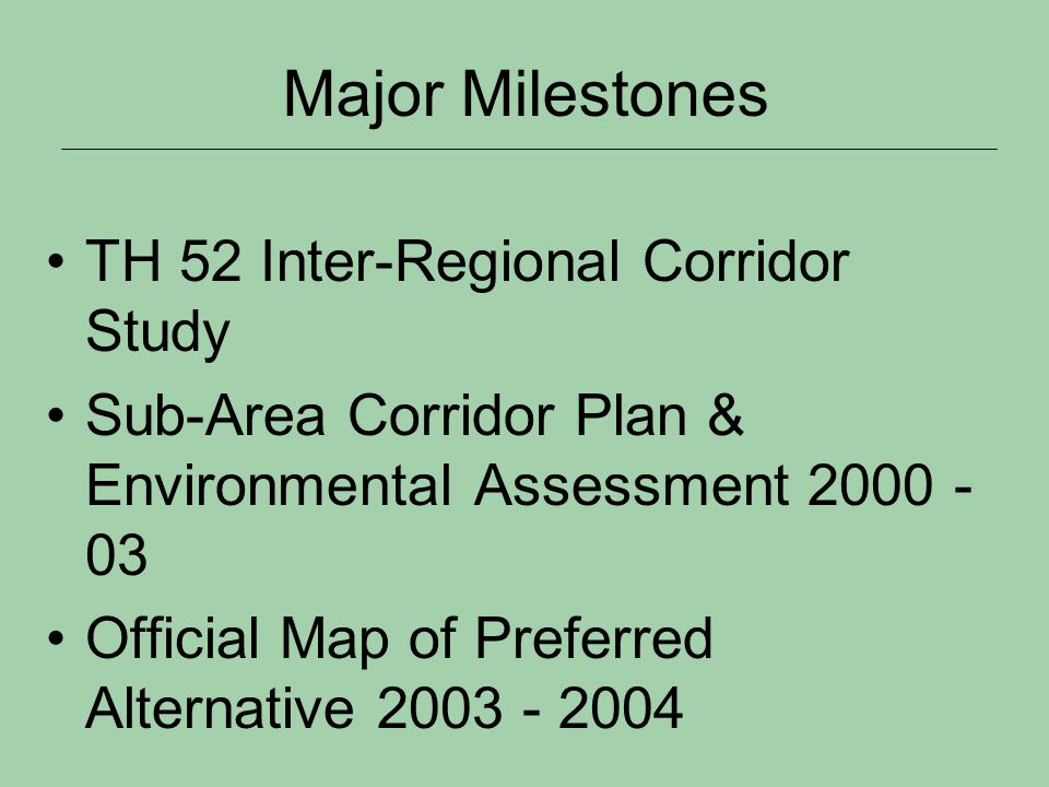 Major Milestones TH 52 Inter-Regional Corridor Study Sub-Area Corridor Plan & Environmental Assessment 2000 - 03 Official Map of Preferred Alternative 2003 - 2004