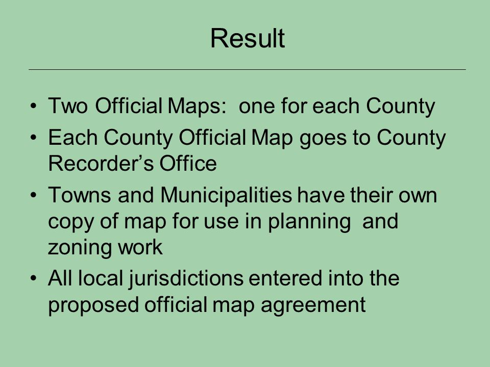 Result Two Official Maps: one for each County Each County Official Map goes to County Recorders Office Towns and Municipalities have their own copy of map for use in planning and zoning work All local jurisdictions entered into the proposed official map agreement