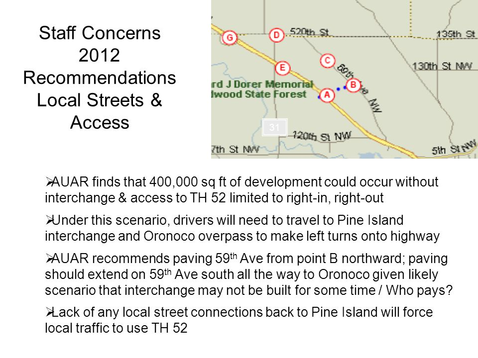 Staff Concerns 2012 Recommendations Local Streets & Access AUAR finds that 400,000 sq ft of development could occur without interchange & access to TH 52 limited to right-in, right-out Under this scenario, drivers will need to travel to Pine Island interchange and Oronoco overpass to make left turns onto highway AUAR recommends paving 59 th Ave from point B northward; paving should extend on 59 th Ave south all the way to Oronoco given likely scenario that interchange may not be built for some time / Who pays.