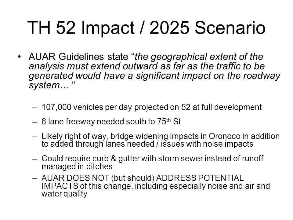 TH 52 Impact / 2025 Scenario AUAR Guidelines state the geographical extent of the analysis must extend outward as far as the traffic to be generated would have a significant impact on the roadway system… –107,000 vehicles per day projected on 52 at full development –6 lane freeway needed south to 75 th St –Likely right of way, bridge widening impacts in Oronoco in addition to added through lanes needed / issues with noise impacts –Could require curb & gutter with storm sewer instead of runoff managed in ditches –AUAR DOES NOT (but should) ADDRESS POTENTIAL IMPACTS of this change, including especially noise and air and water quality