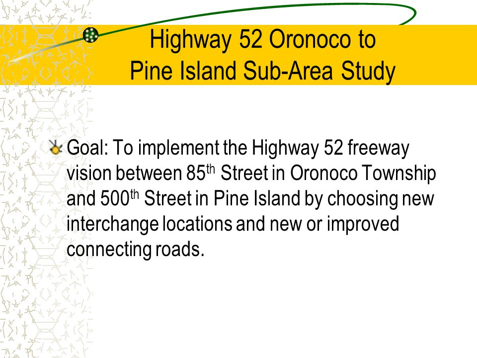 Highway 52 Oronoco to Pine Island Sub-Area Study Goal: To implement the Highway 52 freeway vision between 85 th Street in Oronoco Township and 500 th Street in Pine Island by choosing new interchange locations and new or improved connecting roads.