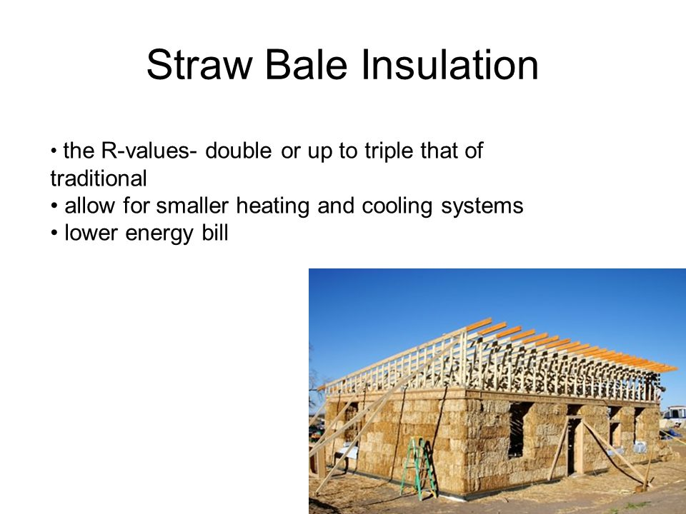 Straw Bale Insulation the R-values- double or up to triple that of traditional allow for smaller heating and cooling systems lower energy bill