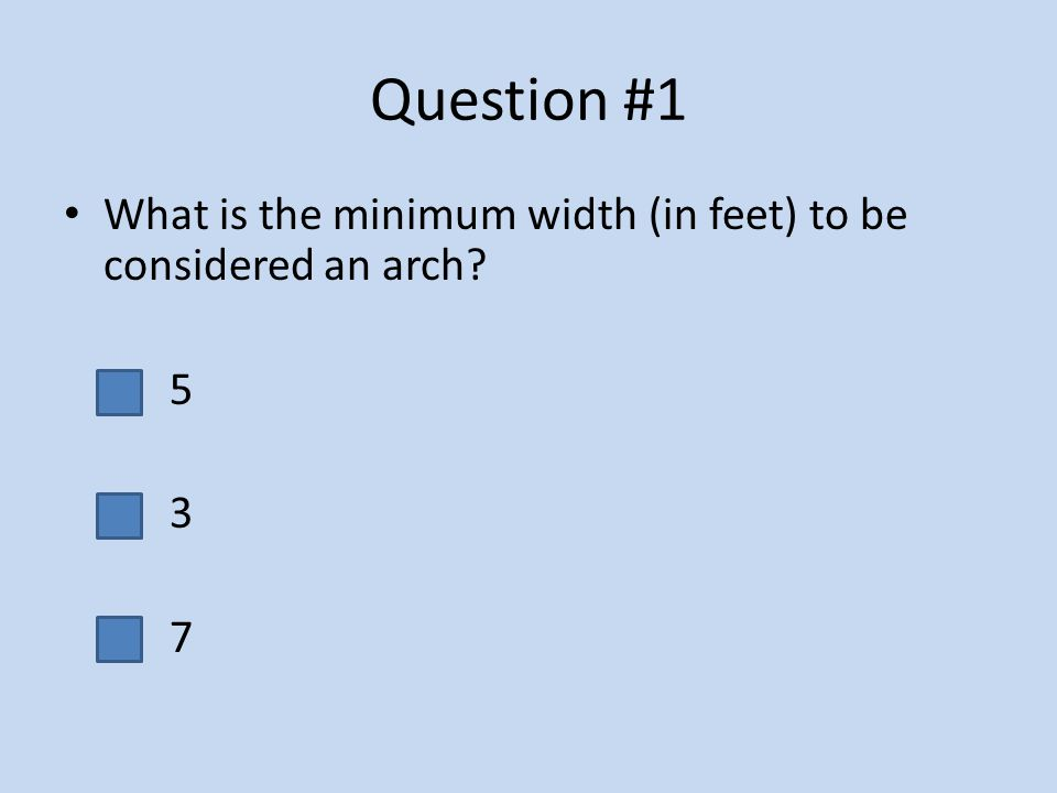 Question #1 What is the minimum width (in feet) to be considered an arch 5 3 7