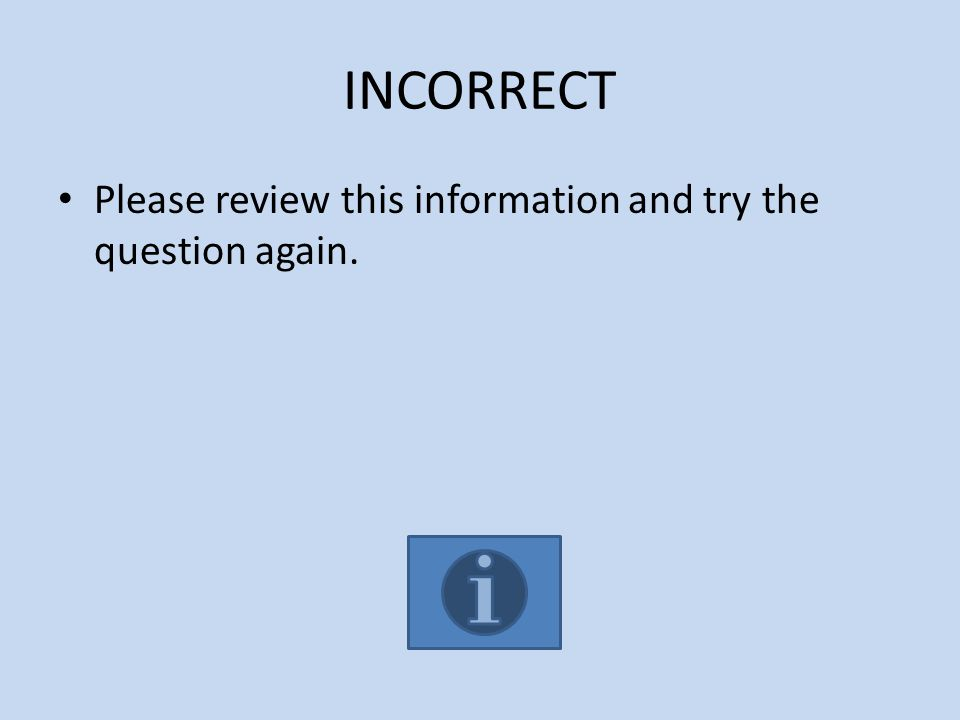 INCORRECT Please review this information and try the question again.