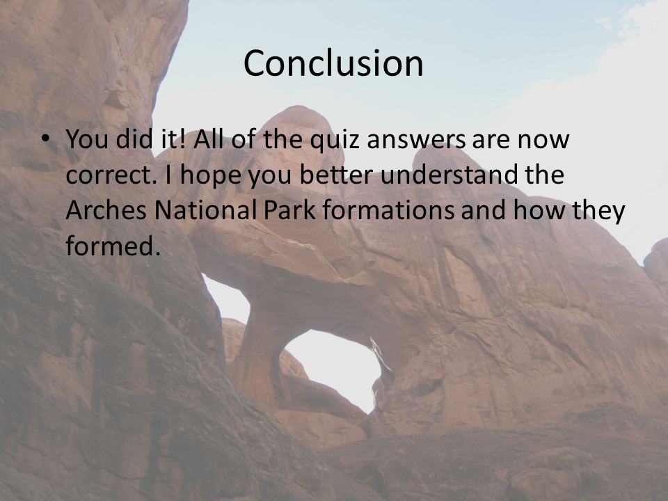 Conclusion You did it! All of the quiz answers are now correct. I hope you better understand the Arches National Park formations and how they formed.