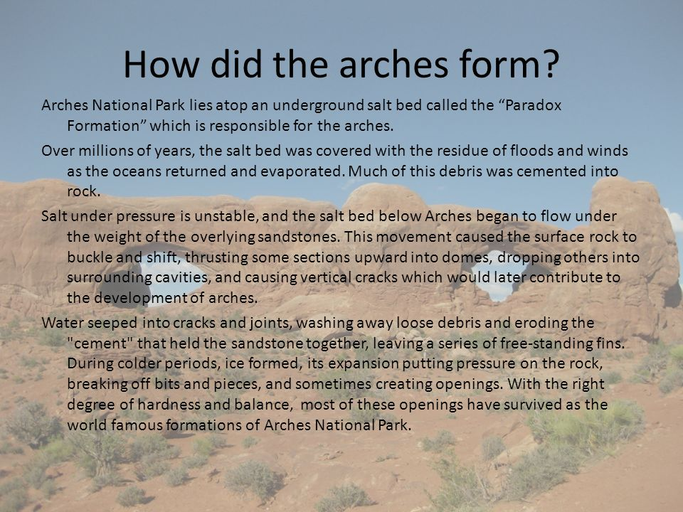 How did the arches form? Arches National Park lies atop an underground salt bed called the Paradox Formation which is responsible for the arches. Over