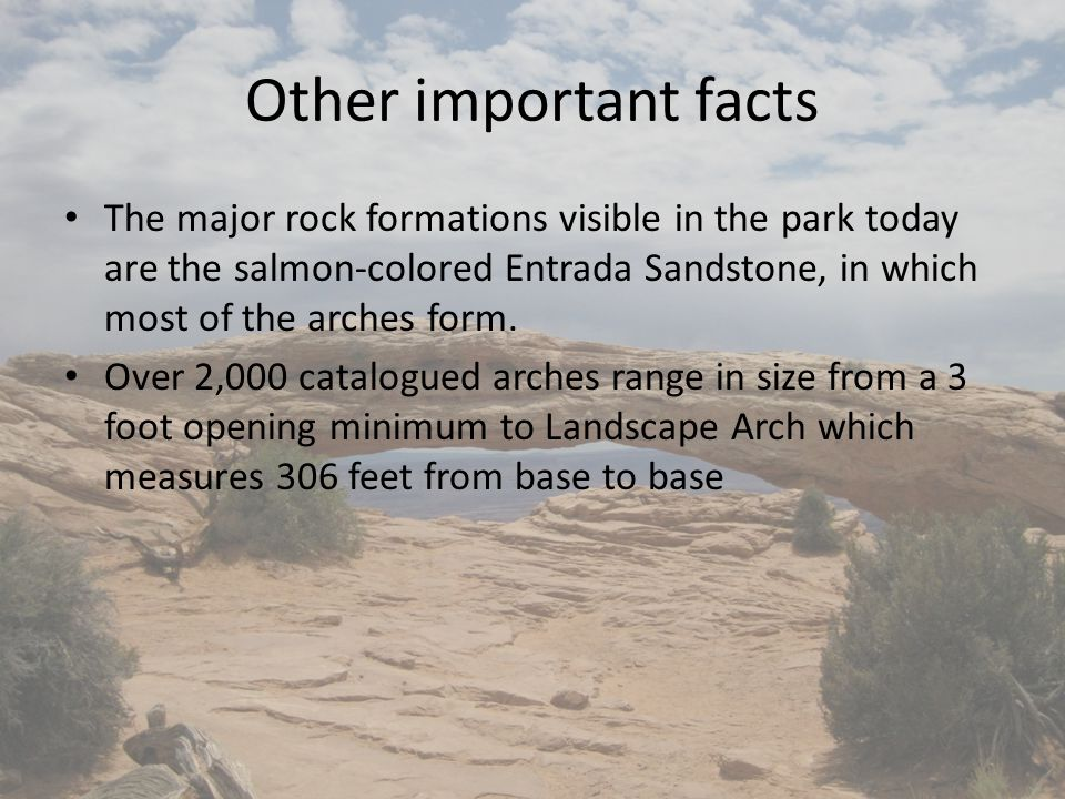 Other important facts The major rock formations visible in the park today are the salmon-colored Entrada Sandstone, in which most of the arches form.