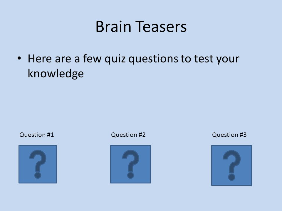 Brain Teasers Here are a few quiz questions to test your knowledge Question #1Question #2Question #3