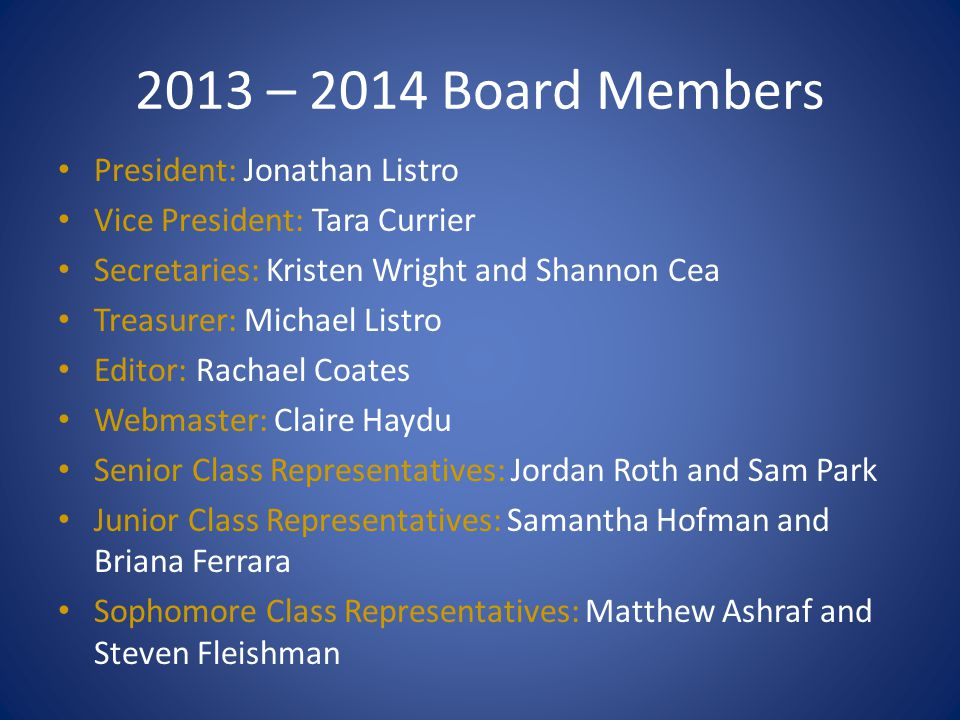2013 – 2014 Board Members President: Jonathan Listro Vice President: Tara Currier Secretaries: Kristen Wright and Shannon Cea Treasurer: Michael Listr