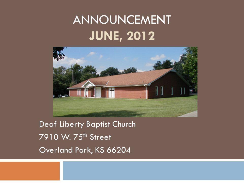 ANNOUNCEMENT JUNE, 2012 Deaf Liberty Baptist Church 7910 W. 75 th Street Overland Park, KS 66204