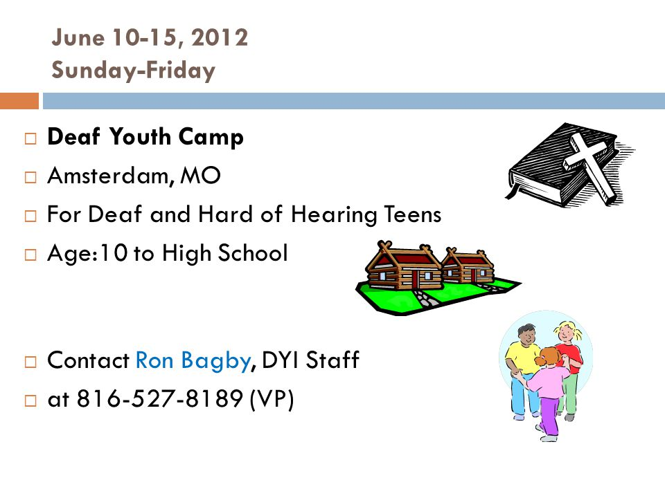 June 10-15, 2012 Sunday-Friday Deaf Youth Camp Amsterdam, MO For Deaf and Hard of Hearing Teens Age:10 to High School Contact Ron Bagby, DYI Staff at (VP)