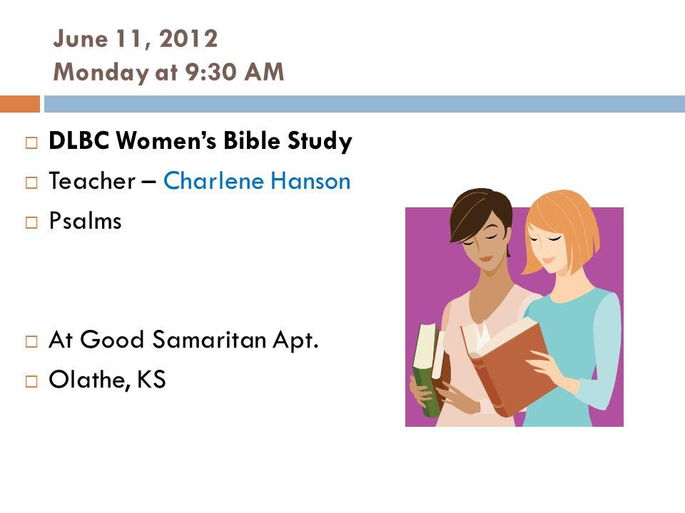 June 11, 2012 Monday at 9:30 AM DLBC Womens Bible Study Teacher – Charlene Hanson Psalms At Good Samaritan Apt.