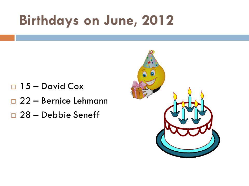 Birthdays on June, 2012 15 – David Cox 22 – Bernice Lehmann 28 – Debbie Seneff