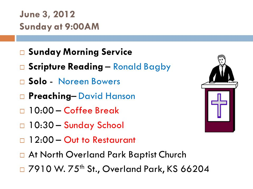 June 3, 2012 Sunday at 9:00AM Sunday Morning Service Scripture Reading – Ronald Bagby Solo - Noreen Bowers Preaching– David Hanson 10:00 – Coffee Break 10:30 – Sunday School 12:00 – Out to Restaurant At North Overland Park Baptist Church 7910 W.