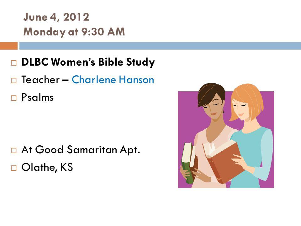 June 4, 2012 Monday at 9:30 AM DLBC Womens Bible Study Teacher – Charlene Hanson Psalms At Good Samaritan Apt.
